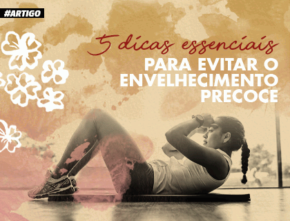 5 DICAS ESSENCIAIS PARA EVITAR O ENVELHECIMENTO PRECOCE.